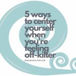 5 ways to center yourself when you're feeling off-kilter